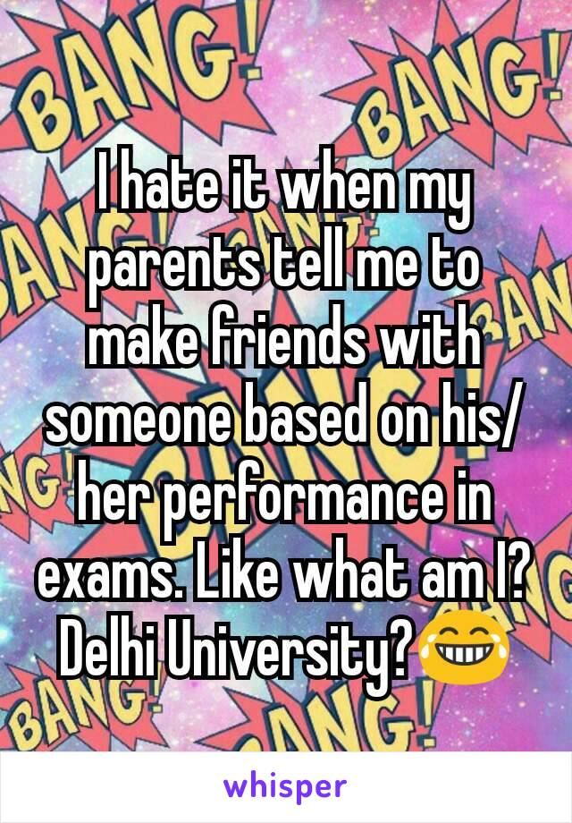 I hate it when my parents tell me to make friends with someone based on his/her performance in exams. Like what am I? Delhi University?😂