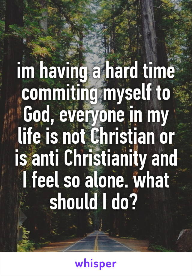 im having a hard time commiting myself to God, everyone in my life is not Christian or is anti Christianity and I feel so alone. what should I do?