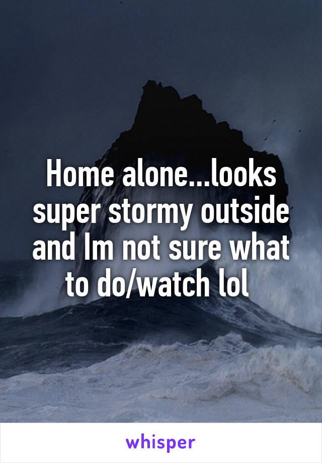 Home alone...looks super stormy outside and Im not sure what to do/watch lol
