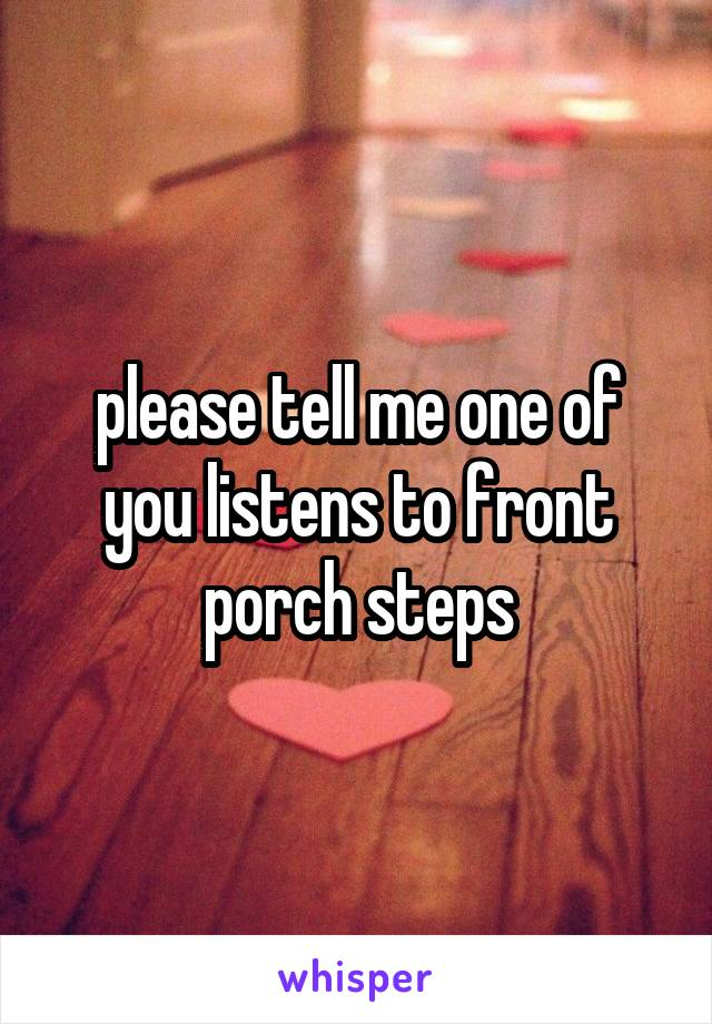 please tell me one of you listens to front porch steps