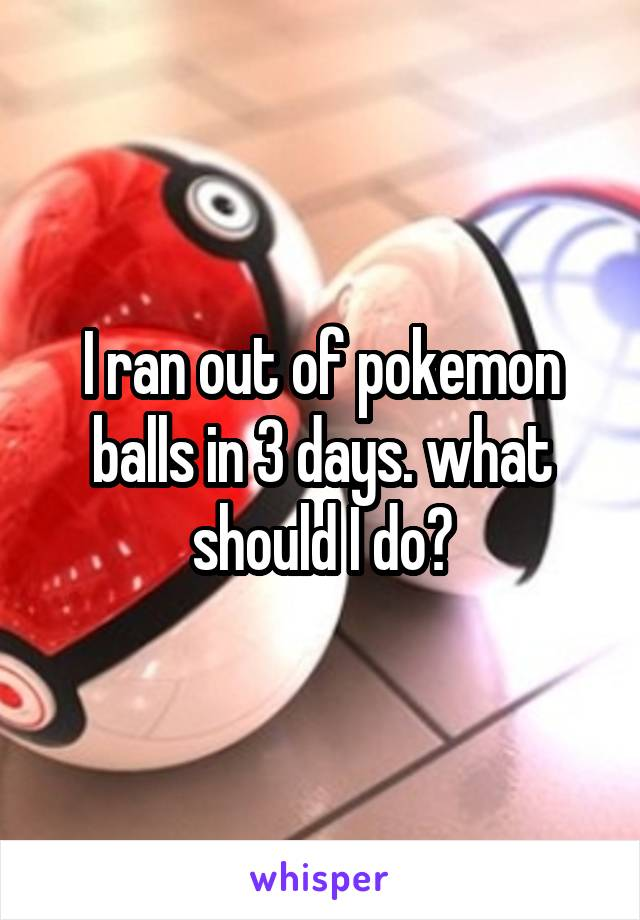 I ran out of pokemon balls in 3 days. what should I do?