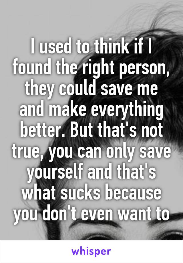 I used to think if I found the right person, they could save me and make everything better. But that's not true, you can only save yourself and that's what sucks because you don't even want to