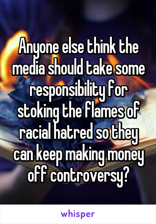 Anyone else think the media should take some responsibility for stoking the flames of racial hatred so they can keep making money off controversy?