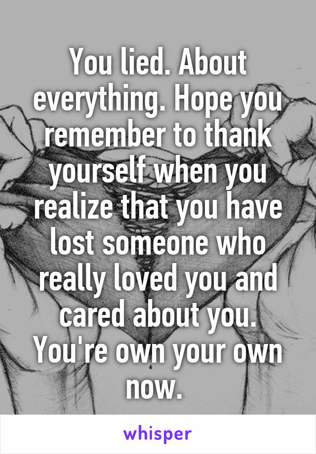 You lied. About everything. Hope you remember to thank yourself when you realize that you have lost someone who really loved you and cared about you. You're own your own now.
