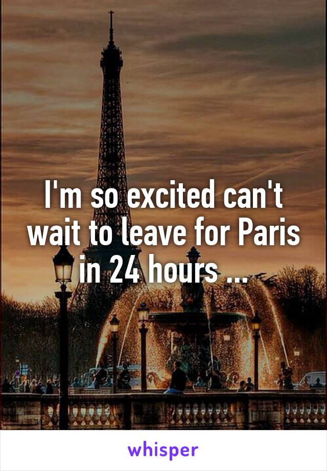 I'm so excited can't wait to leave for Paris in 24 hours ...