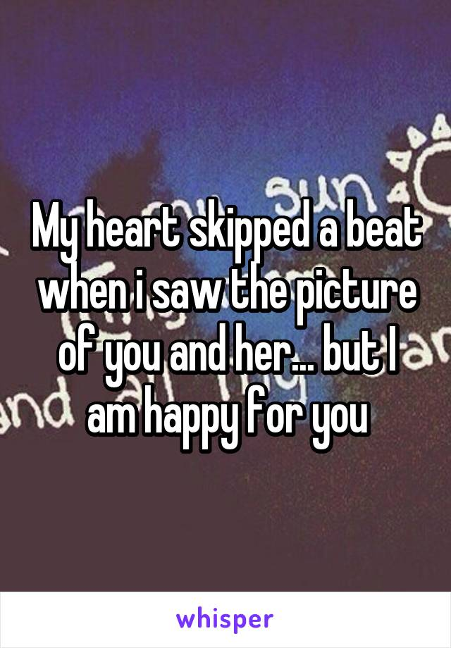 My heart skipped a beat when i saw the picture of you and her... but I am happy for you