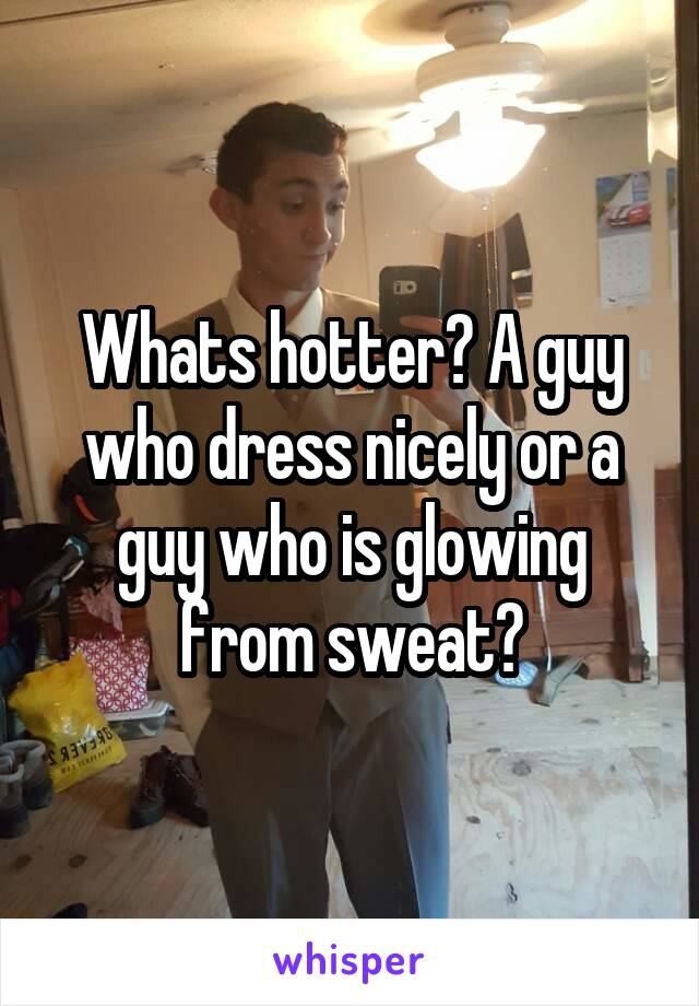 Whats hotter? A guy who dress nicely or a guy who is glowing from sweat?