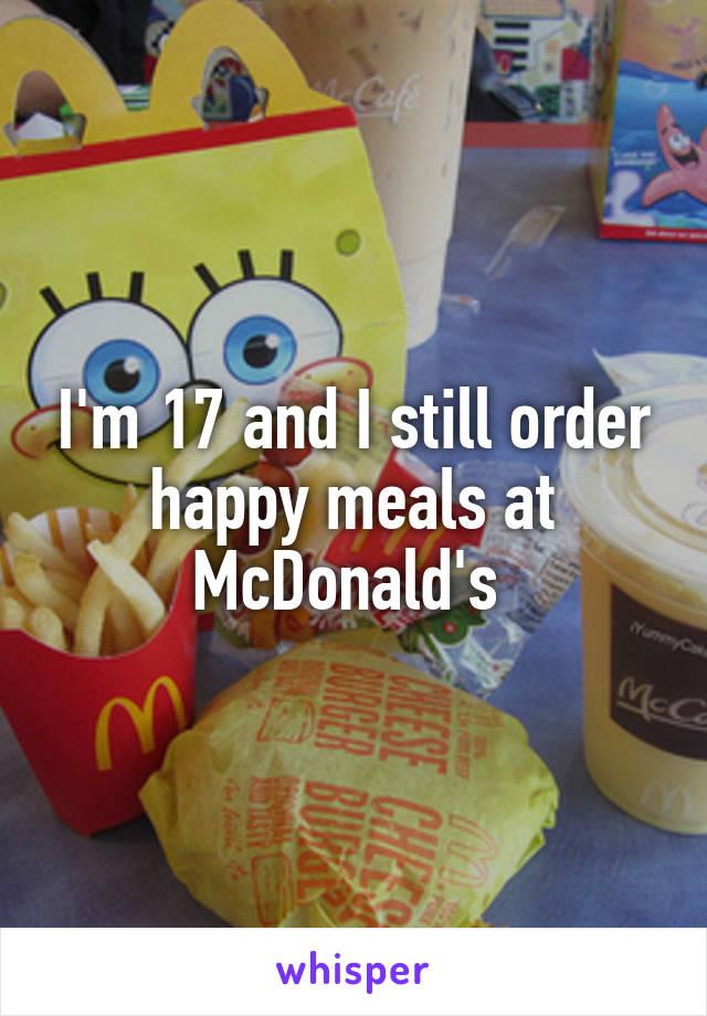 I'm 17 and I still order happy meals at McDonald's