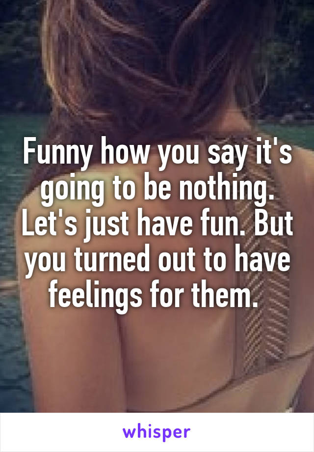 Funny how you say it's going to be nothing. Let's just have fun. But you turned out to have feelings for them.