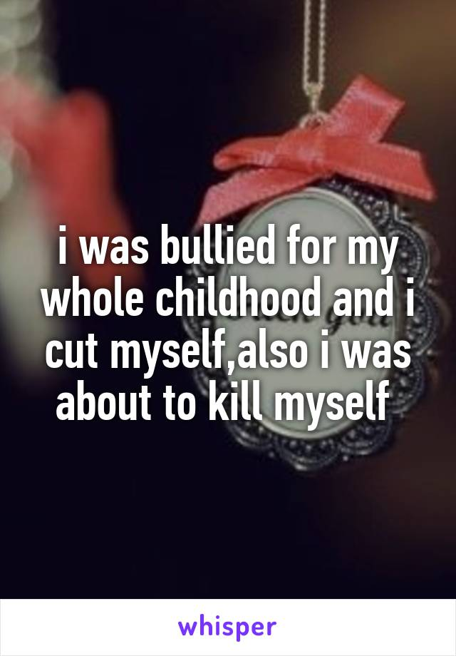 i was bullied for my whole childhood and i cut myself,also i was about to kill myself