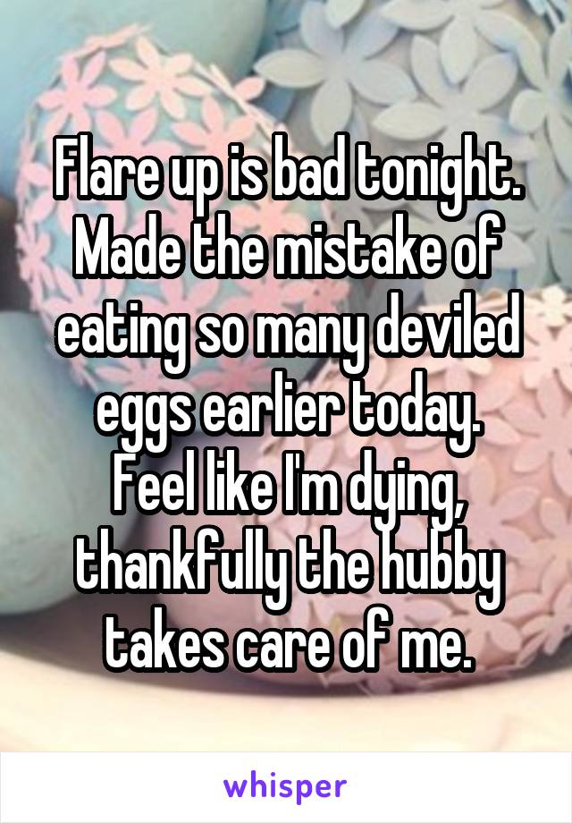 Flare up is bad tonight. Made the mistake of eating so many deviled eggs earlier today. Feel like I'm dying, thankfully the hubby takes care of me.