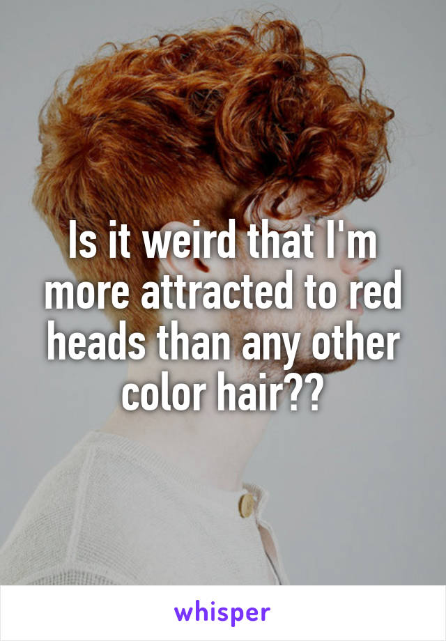Is it weird that I'm more attracted to red heads than any other color hair??