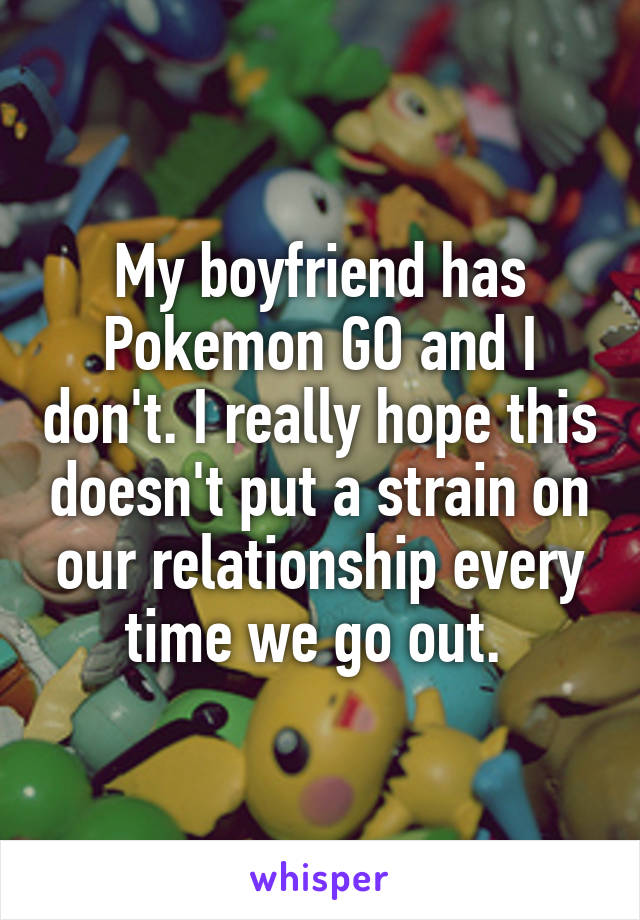 My boyfriend has Pokemon GO and I don't. I really hope this doesn't put a strain on our relationship every time we go out.