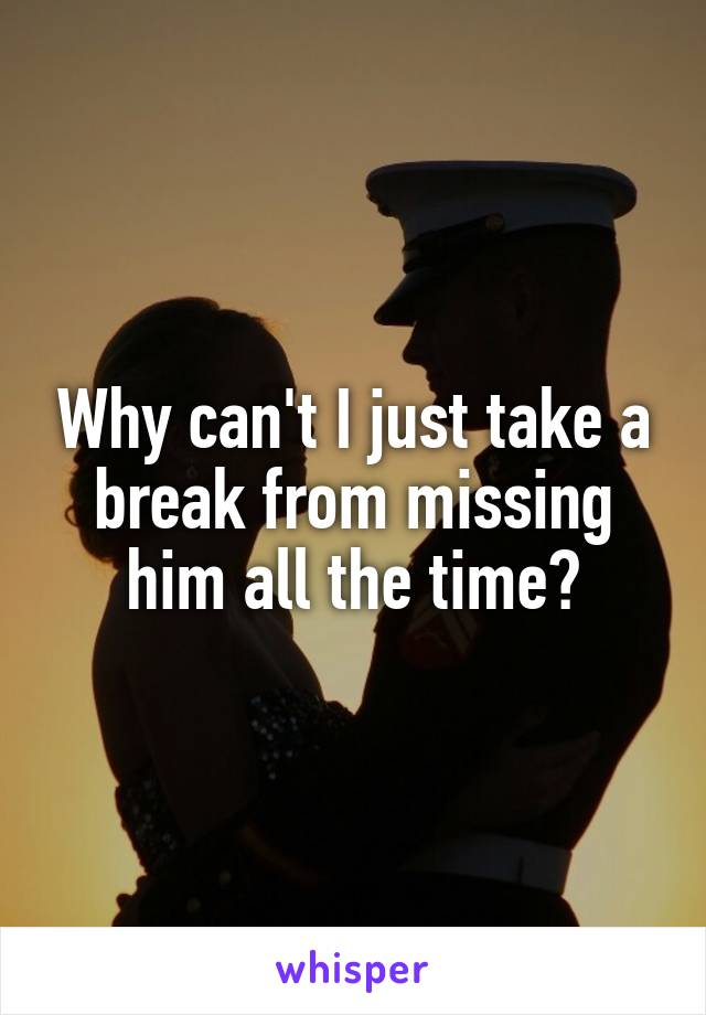 Why can't I just take a break from missing him all the time?