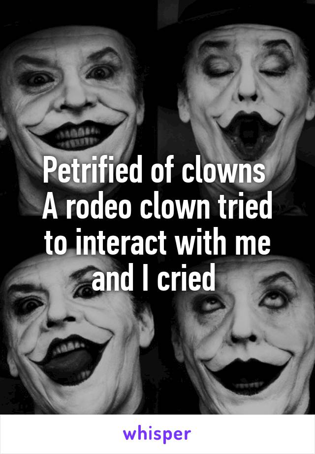 Petrified of clowns  A rodeo clown tried to interact with me and I cried