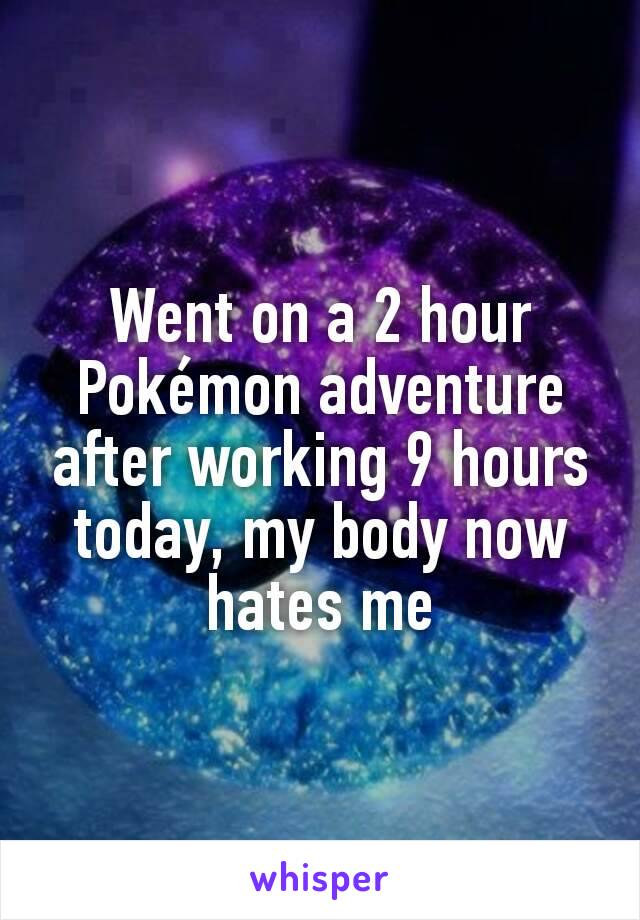 Went on a 2 hour Pokémon adventure after working 9 hours today, my body now hates me