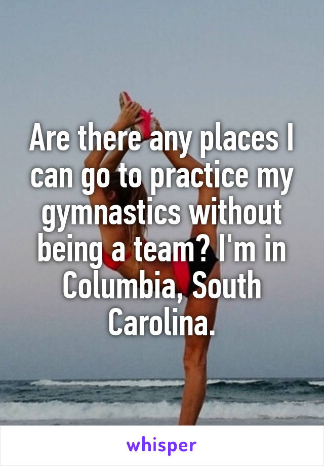 Are there any places I can go to practice my gymnastics without being a team? I'm in Columbia, South Carolina.