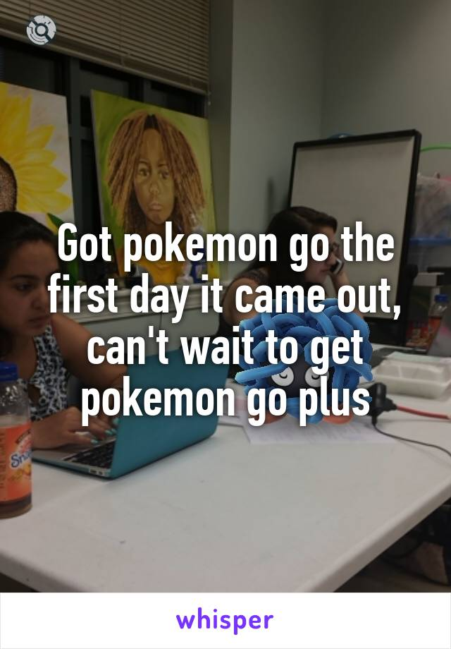 Got pokemon go the first day it came out, can't wait to get pokemon go plus