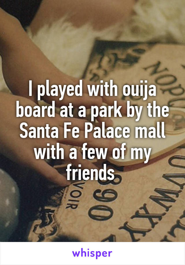 I played with ouija board at a park by the Santa Fe Palace mall with a few of my friends