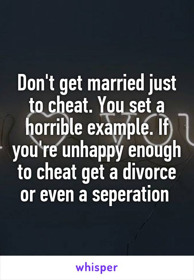 Don't get married just to cheat. You set a horrible example. If you're unhappy enough to cheat get a divorce or even a seperation