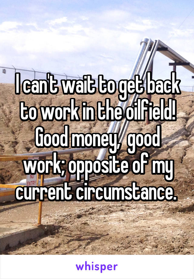 I can't wait to get back to work in the oilfield! Good money,  good work; opposite of my current circumstance.