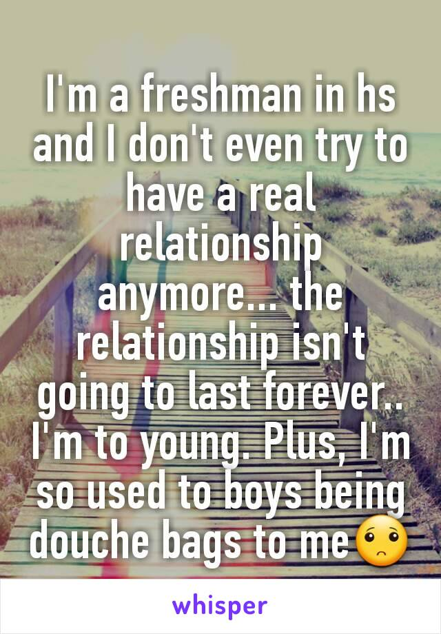 I'm a freshman in hs and I don't even try to have a real relationship anymore... the relationship isn't going to last forever.. I'm to young. Plus, I'm so used to boys being douche bags to me🙁