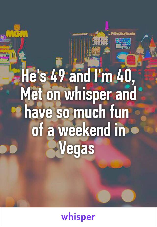 He's 49 and I'm 40, Met on whisper and have so much fun  of a weekend in Vegas