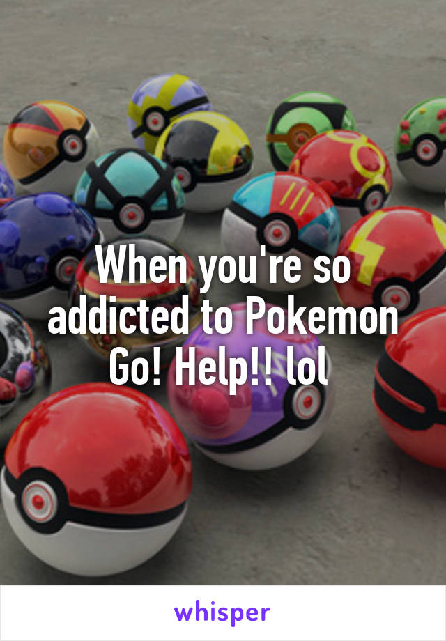 When you're so addicted to Pokemon Go! Help!! lol