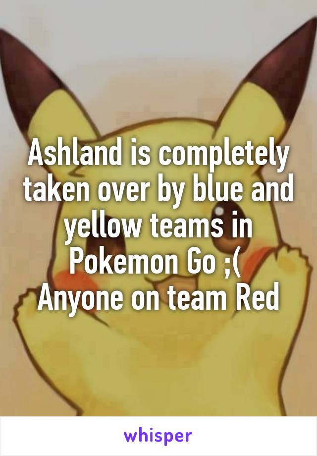 Ashland is completely taken over by blue and yellow teams in Pokemon Go ;(  Anyone on team Red