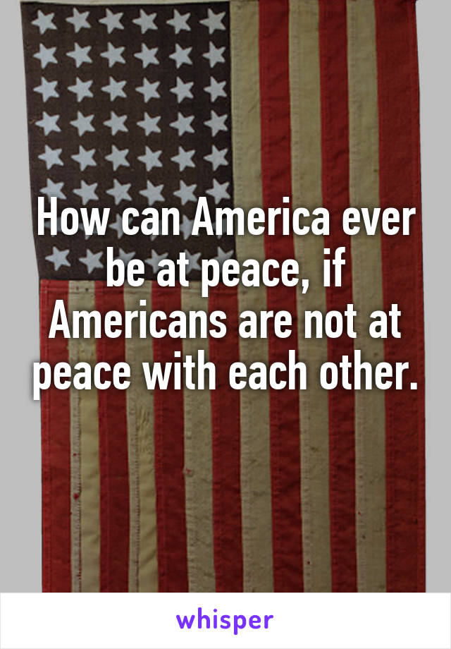 How can America ever be at peace, if Americans are not at peace with each other.