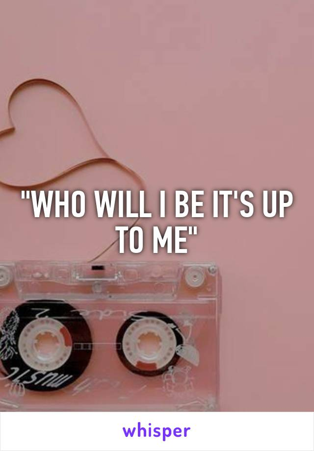 """""""WHO WILL I BE IT'S UP TO ME"""""""