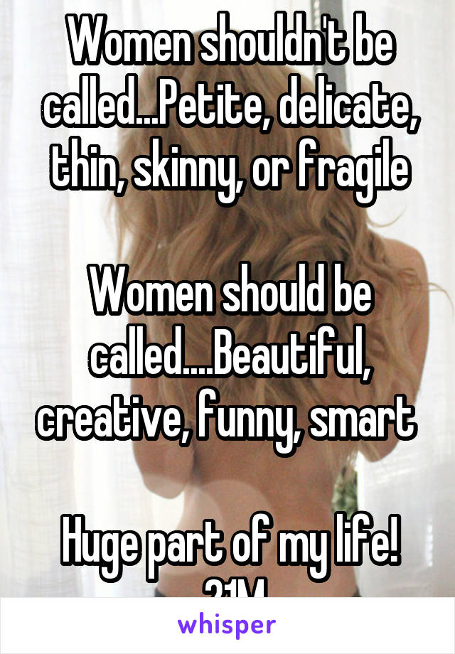 Women shouldn't be called...Petite, delicate, thin, skinny, or fragile  Women should be called....Beautiful, creative, funny, smart   Huge part of my life!  21M