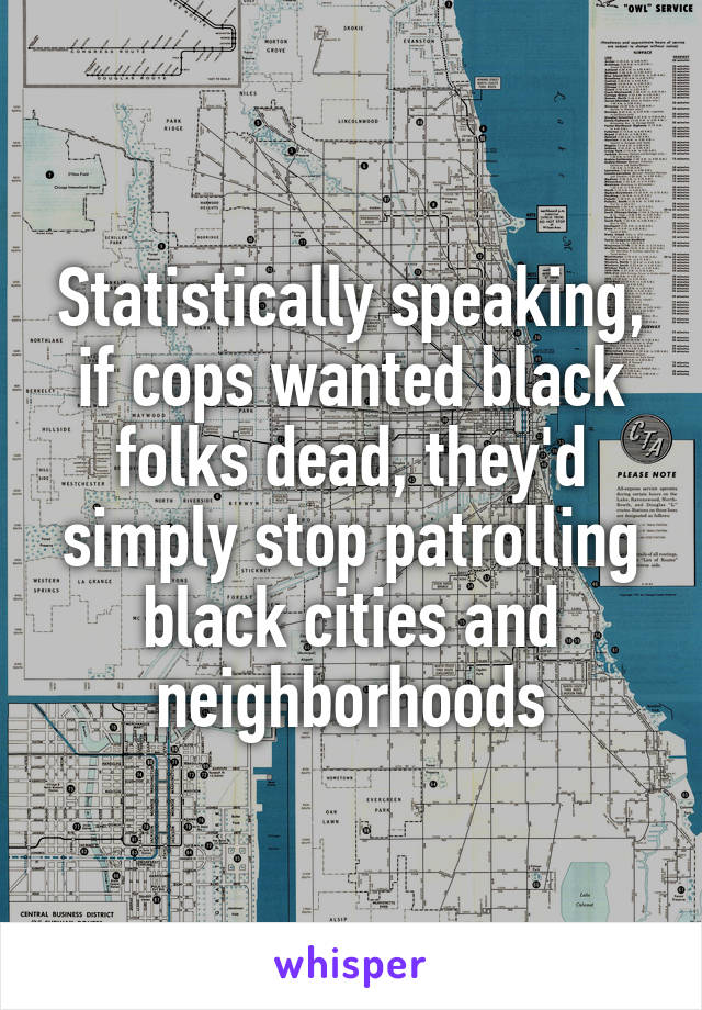 Statistically speaking, if cops wanted black folks dead, they'd simply stop patrolling black cities and neighborhoods