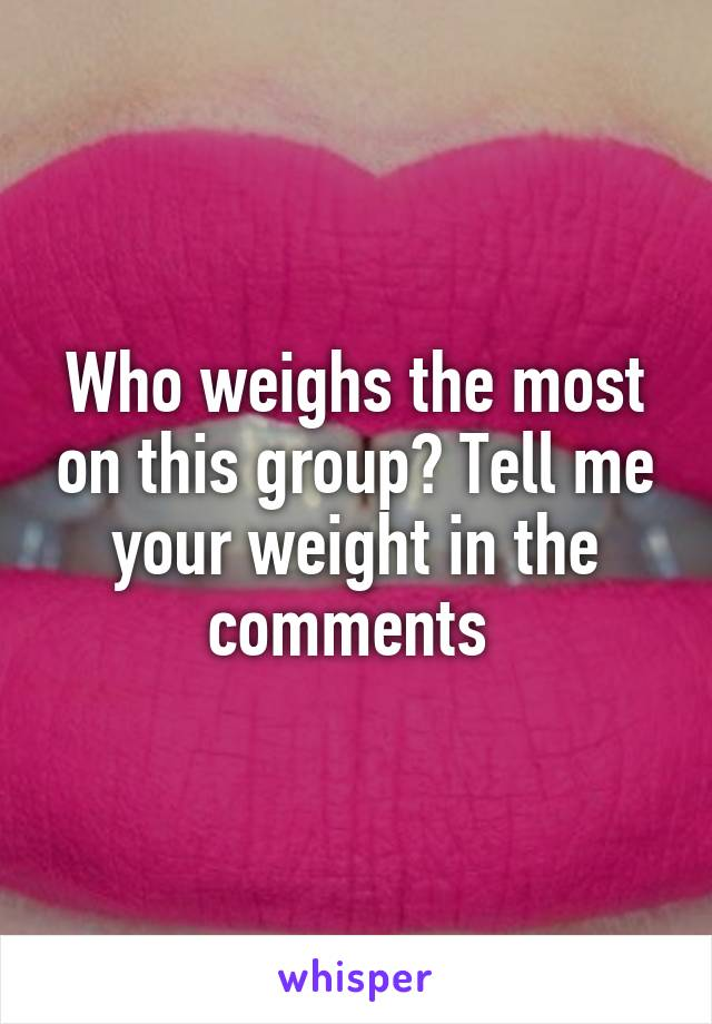Who weighs the most on this group? Tell me your weight in the comments
