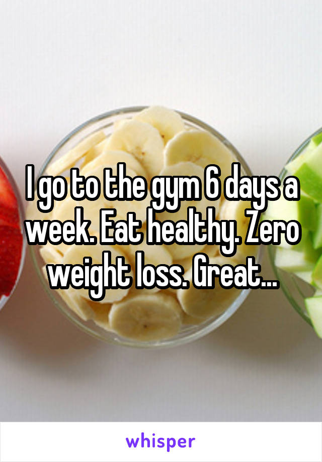 I go to the gym 6 days a week. Eat healthy. Zero weight loss. Great...