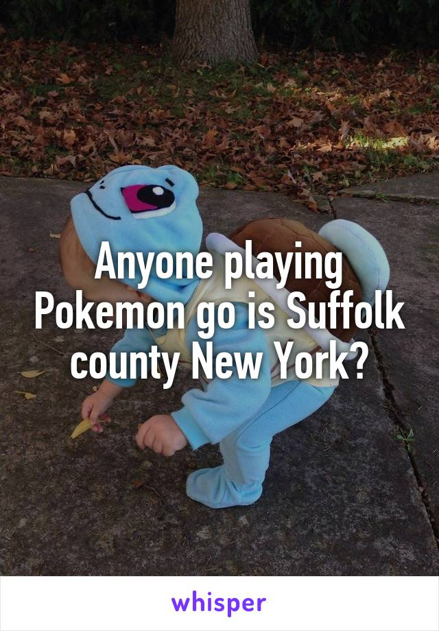 Anyone playing Pokemon go is Suffolk county New York?