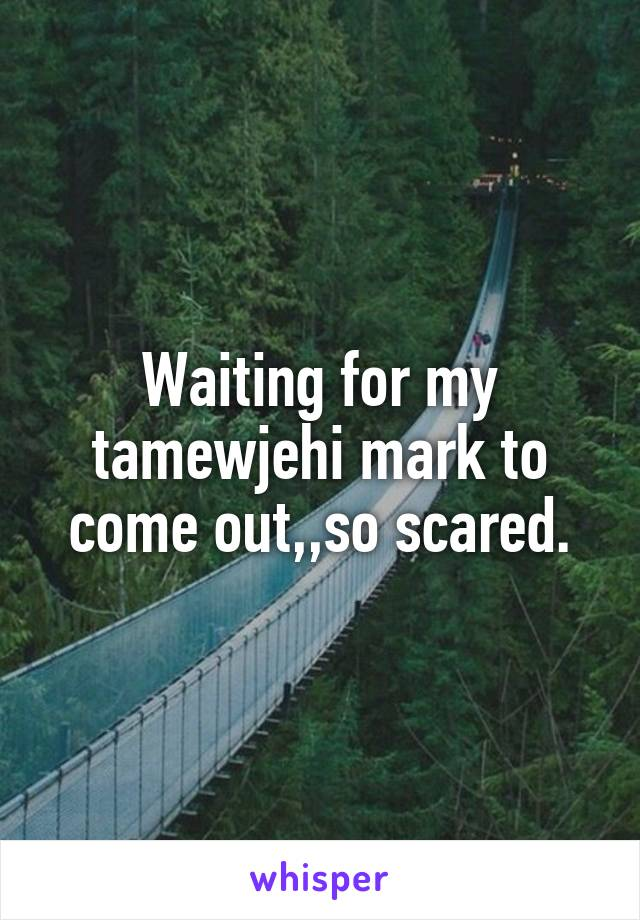 Waiting for my tamewjehi mark to come out,,so scared.