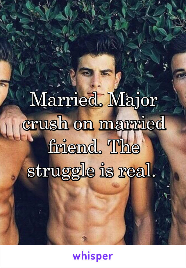 Married. Major crush on married friend. The struggle is real.