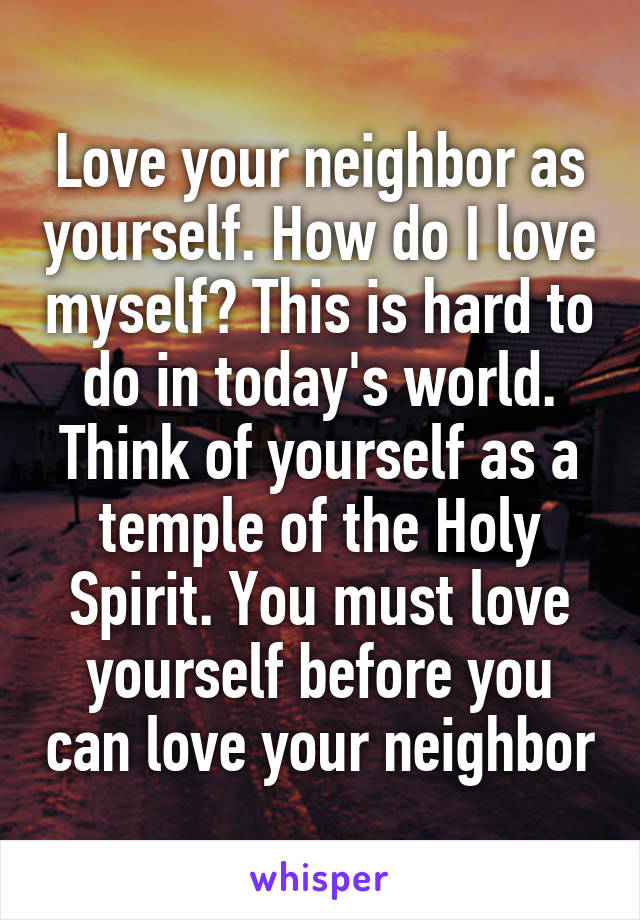 Love your neighbor as yourself. How do I love myself? This is hard to do in today's world. Think of yourself as a temple of the Holy Spirit. You must love yourself before you can love your neighbor