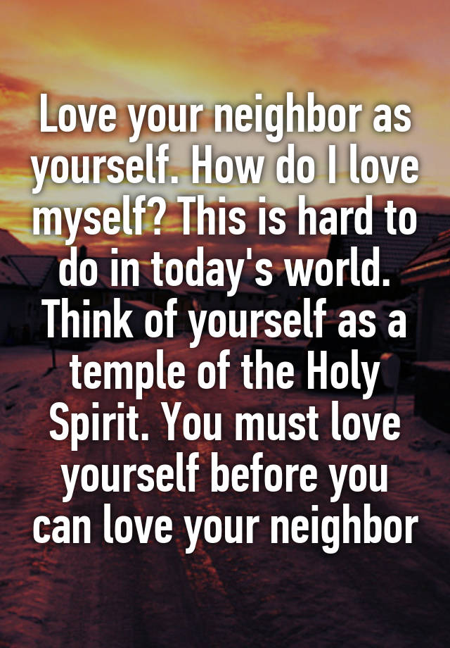 "love your neighbour as yourself Love your neighbor as yourself - ""when you reap the harvest of your land, you shall not reap your field right up to its edge, neither shall you gather the gleanings after your."