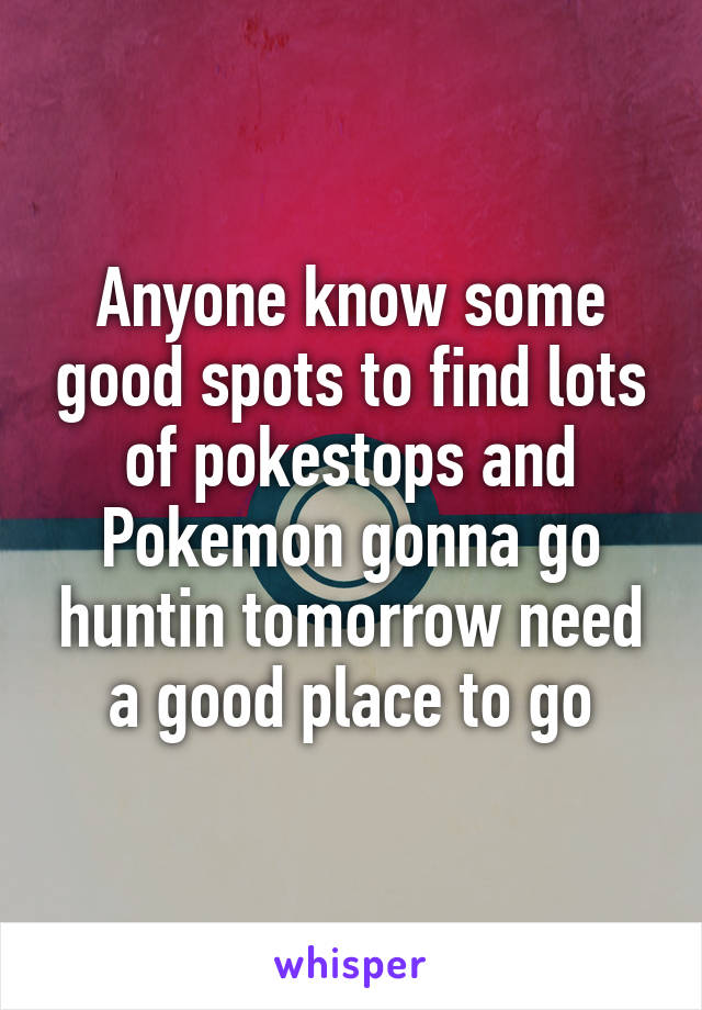 Anyone know some good spots to find lots of pokestops and Pokemon gonna go huntin tomorrow need a good place to go