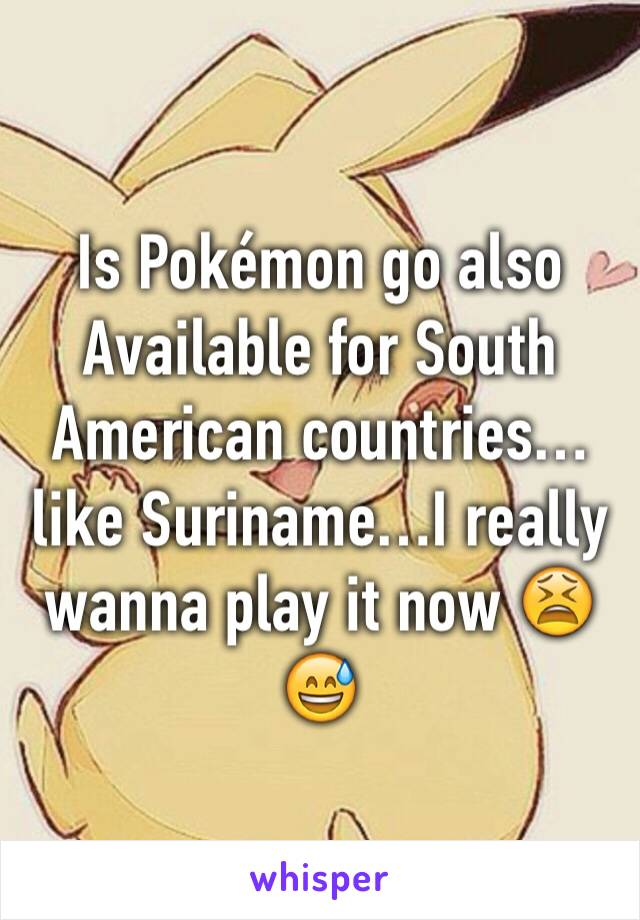 Is Pokémon go also Available for South American countries…like Suriname…I really wanna play it now 😫😅