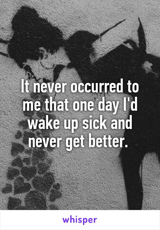 It never occurred to me that one day I'd wake up sick and never get better.