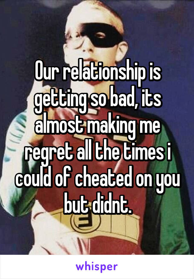Our relationship is getting so bad, its almost making me regret all the times i could of cheated on you but didnt.