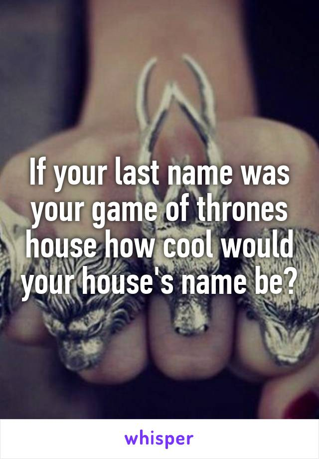 If your last name was your game of thrones house how cool would your house's name be?
