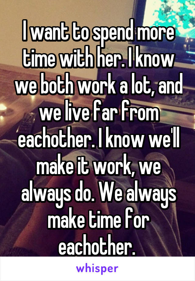 I want to spend more time with her. I know we both work a lot, and we live far from eachother. I know we'll make it work, we always do. We always make time for eachother.