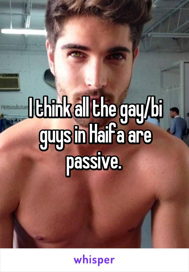 I think all the gay/bi guys in Haifa are passive.