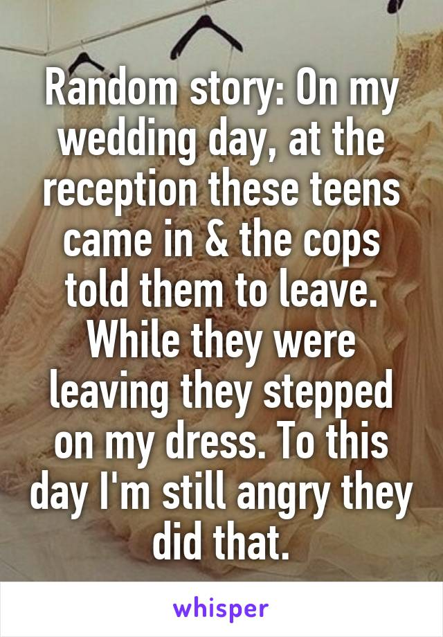 Random story: On my wedding day, at the reception these teens came in & the cops told them to leave. While they were leaving they stepped on my dress. To this day I'm still angry they did that.