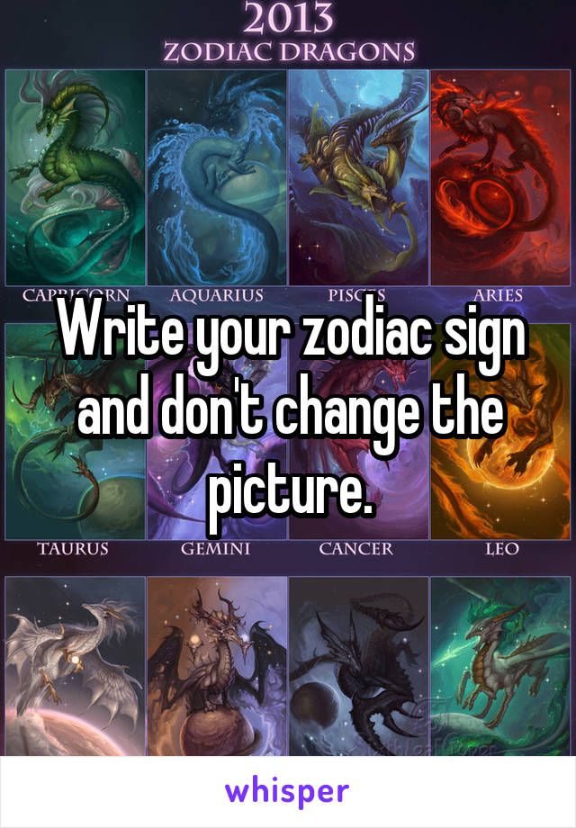 Write your zodiac sign and don't change the picture.