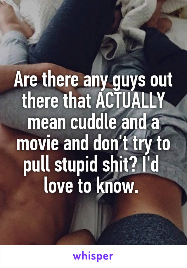 Are there any guys out there that ACTUALLY mean cuddle and a movie and don't try to pull stupid shit? I'd  love to know.